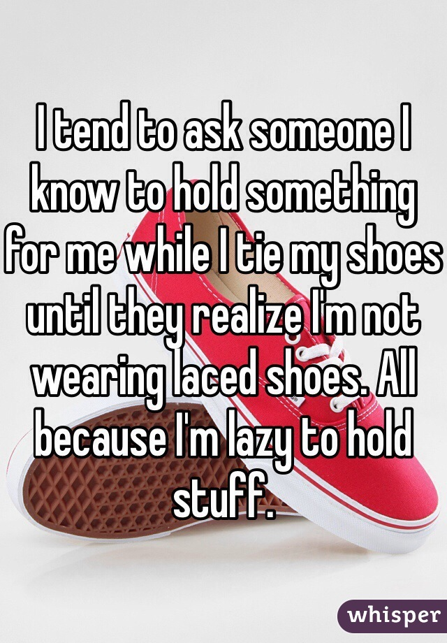 I tend to ask someone I know to hold something for me while I tie my shoes until they realize I'm not wearing laced shoes. All because I'm lazy to hold stuff.