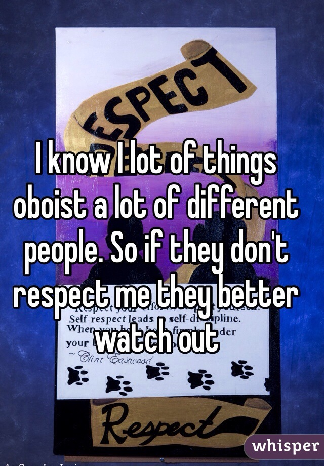 I know I lot of things oboist a lot of different people. So if they don't respect me they better watch out