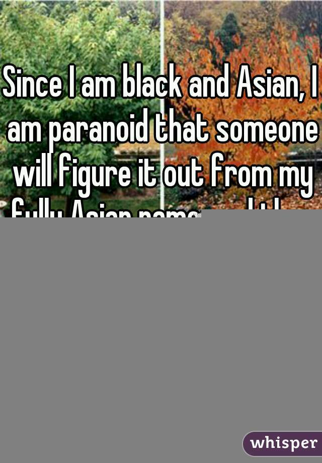 "Since I am black and Asian, I am paranoid that someone will figure it out from my fully Asian name, and then ask me what size my penis is, I reply, ""It varies by the seasons.""......"
