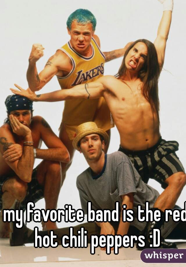 my favorite band is the red hot chili peppers :D
