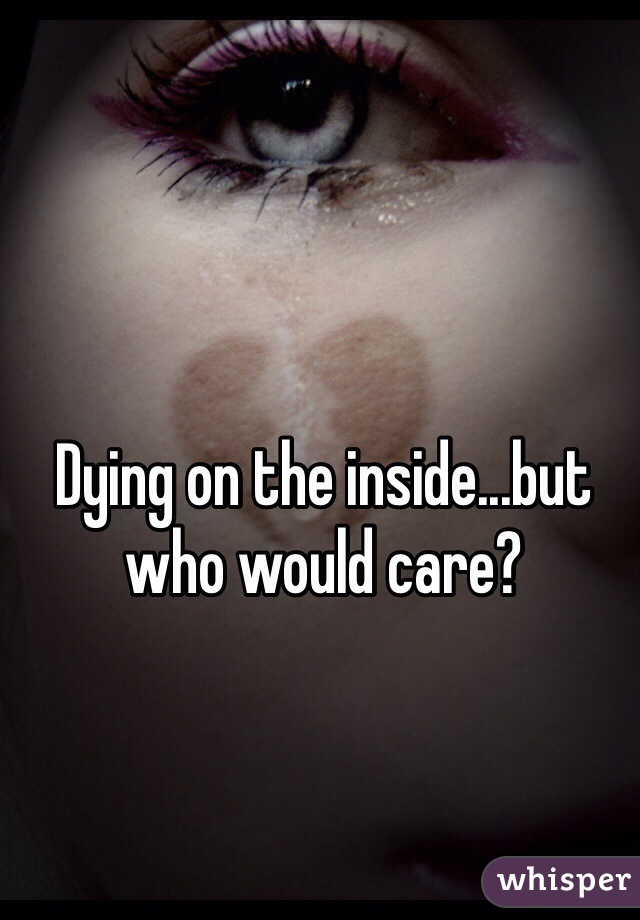 Dying on the inside...but who would care?
