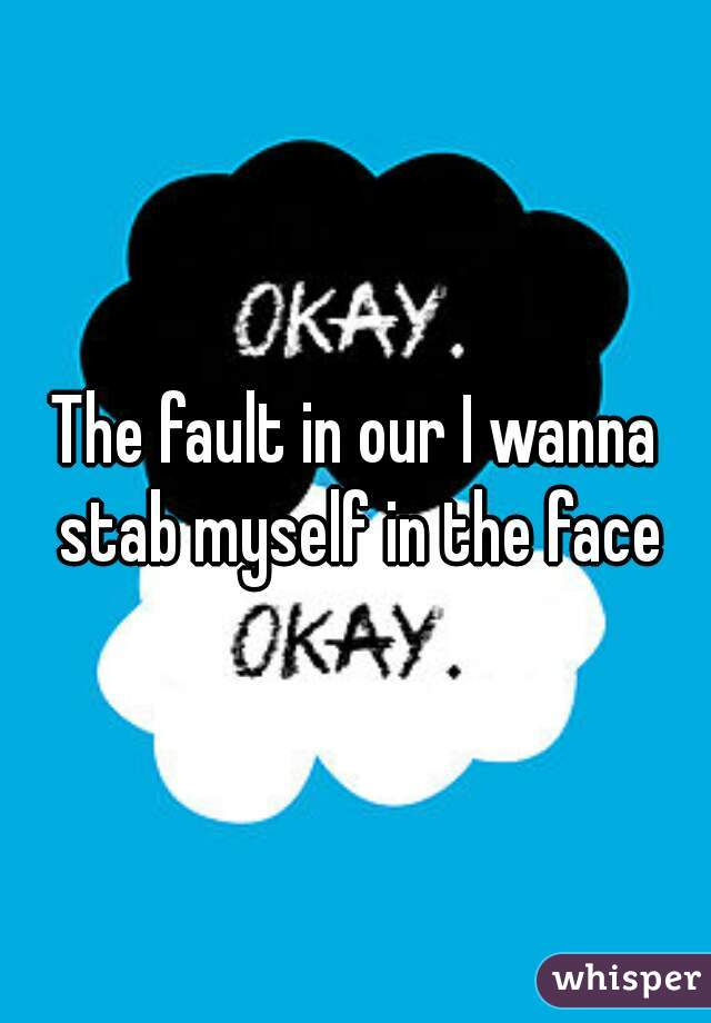 The fault in our I wanna stab myself in the face