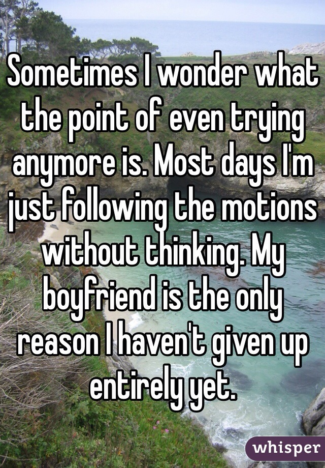 Sometimes I wonder what the point of even trying anymore is. Most days I'm just following the motions without thinking. My boyfriend is the only reason I haven't given up entirely yet.