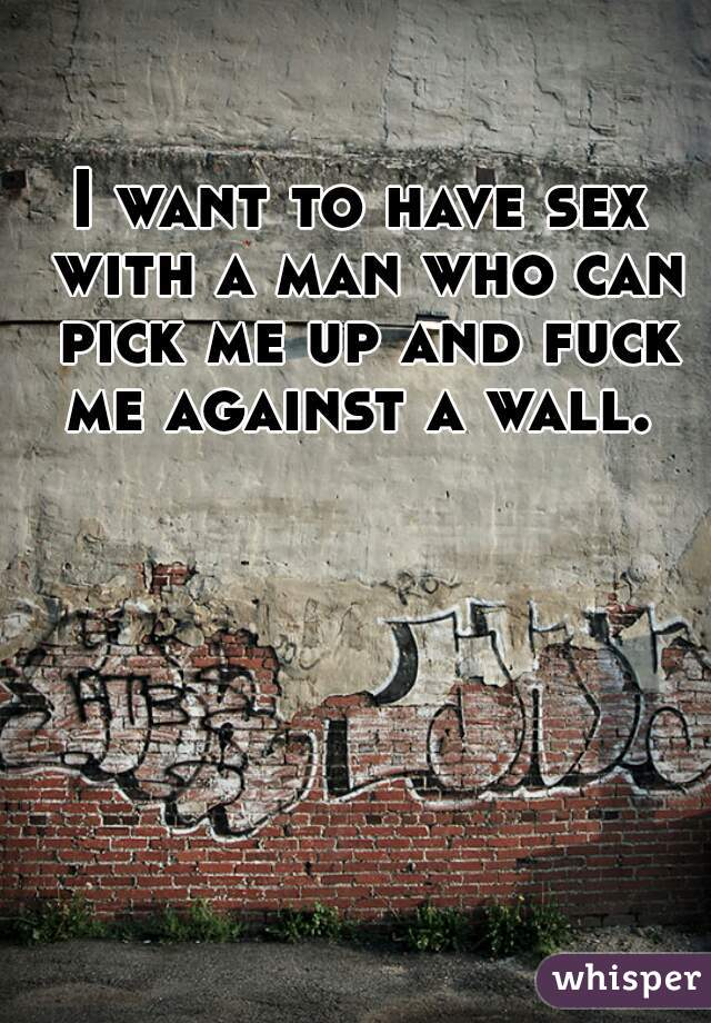 I want to have sex with a man who can pick me up and fuck me against a wall.
