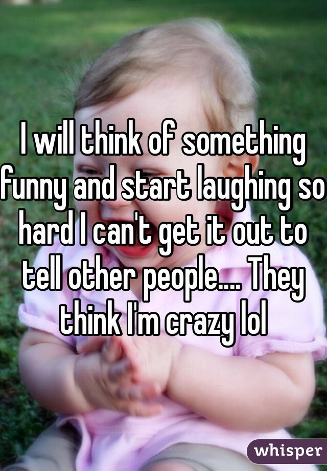I will think of something funny and start laughing so hard I can't get it out to tell other people.... They think I'm crazy lol