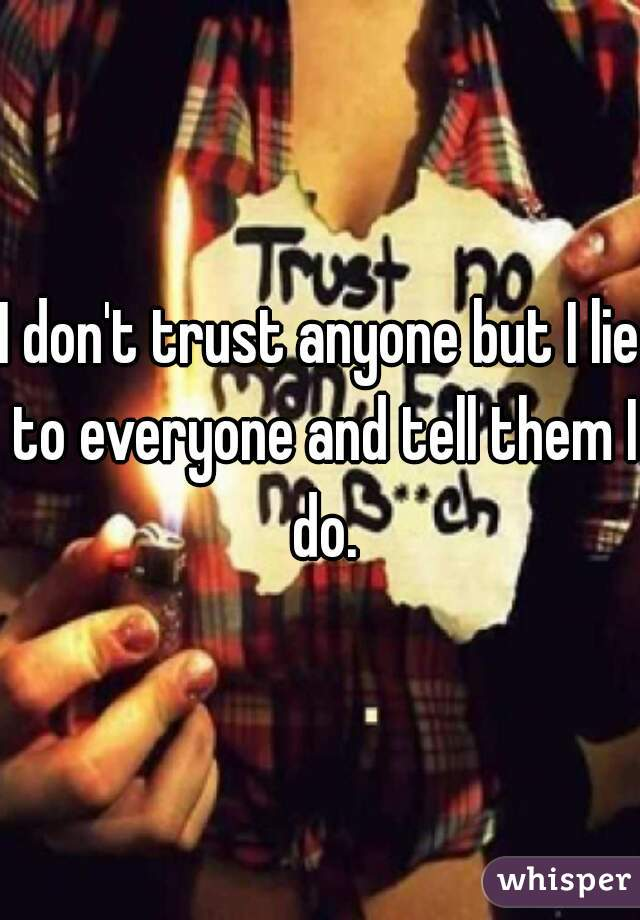 I don't trust anyone but I lie to everyone and tell them I do.