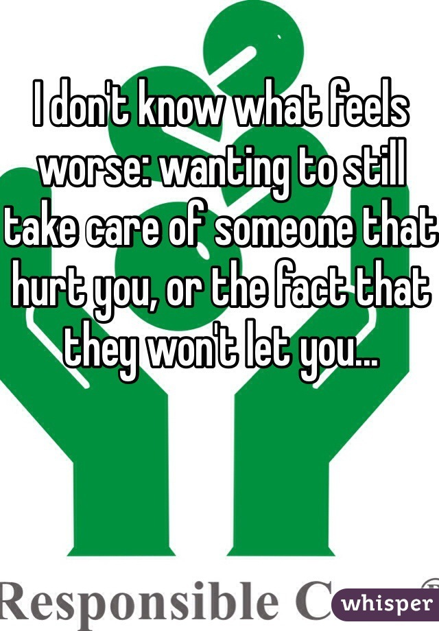 I don't know what feels worse: wanting to still take care of someone that hurt you, or the fact that they won't let you...
