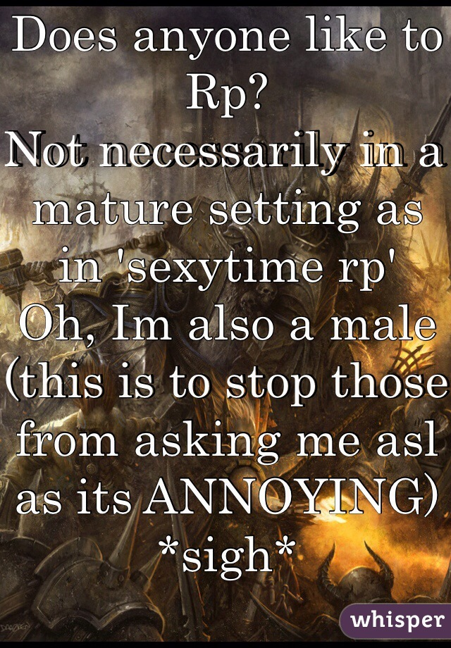 Does anyone like to Rp? Not necessarily in a mature setting as in 'sexytime rp' Oh, Im also a male (this is to stop those from asking me asl as its ANNOYING) *sigh*