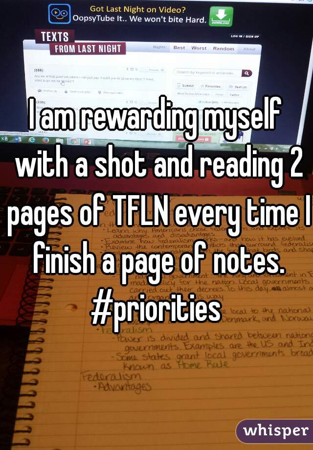 I am rewarding myself with a shot and reading 2 pages of TFLN every time I finish a page of notes. #priorities