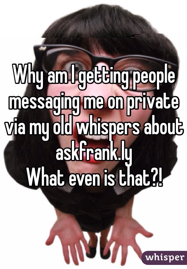 Why am I getting people messaging me on private via my old whispers about askfrank.ly What even is that?!