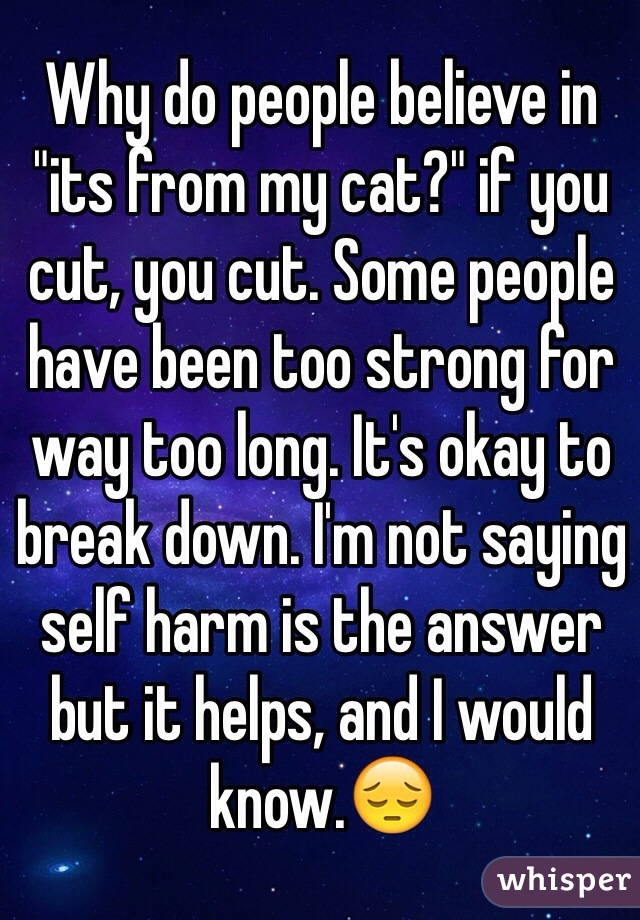 """Why do people believe in """"its from my cat?"""" if you cut, you cut. Some people have been too strong for way too long. It's okay to break down. I'm not saying self harm is the answer but it helps, and I would know.😔"""