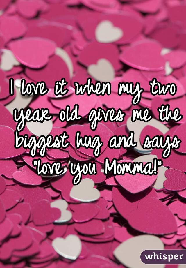 "I love it when my two year old gives me the biggest hug and says ""love you Momma!"""