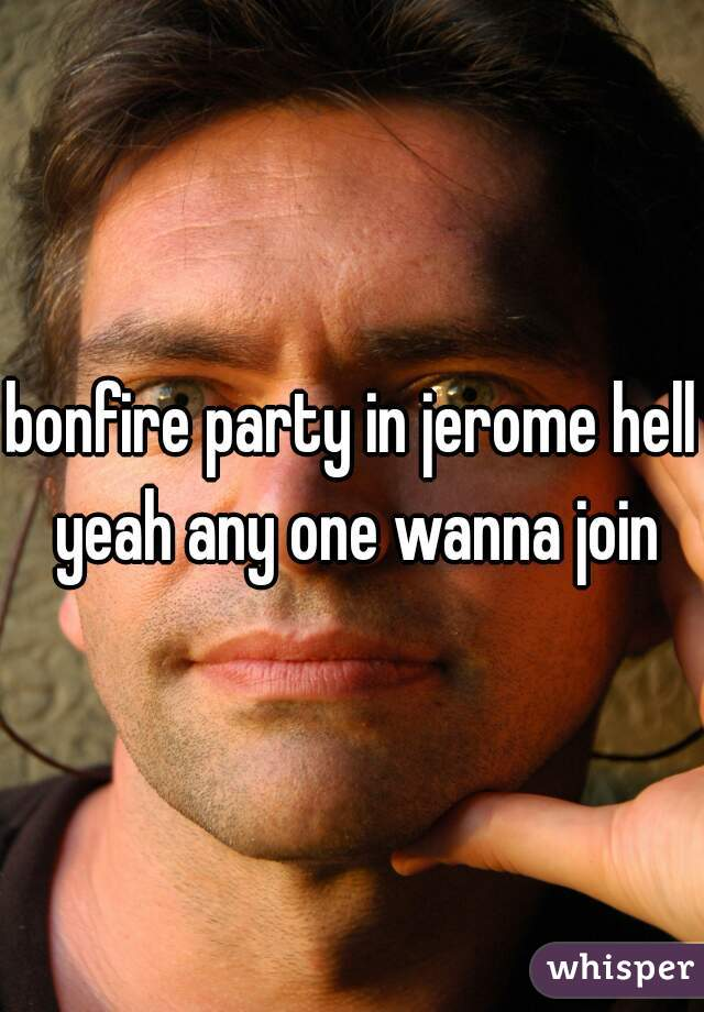 bonfire party in jerome hell yeah any one wanna join