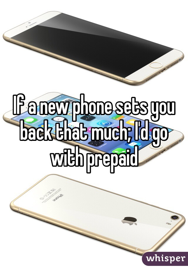 If a new phone sets you back that much; I'd go with prepaid