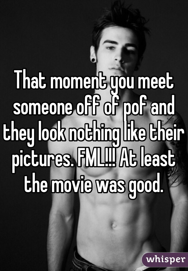 That moment you meet someone off of pof and they look nothing like their pictures. FML!!! At least the movie was good.