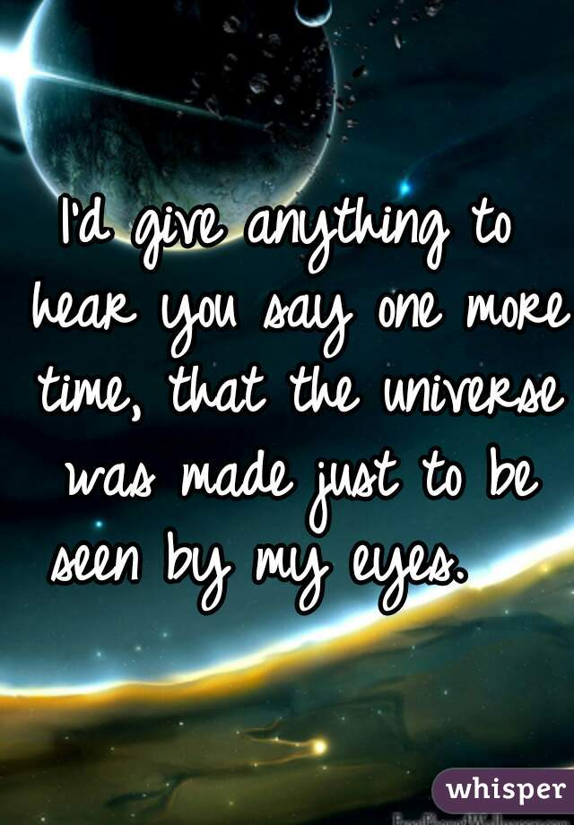 I'd give anything to hear you say one more time, that the universe was made just to be seen by my eyes.