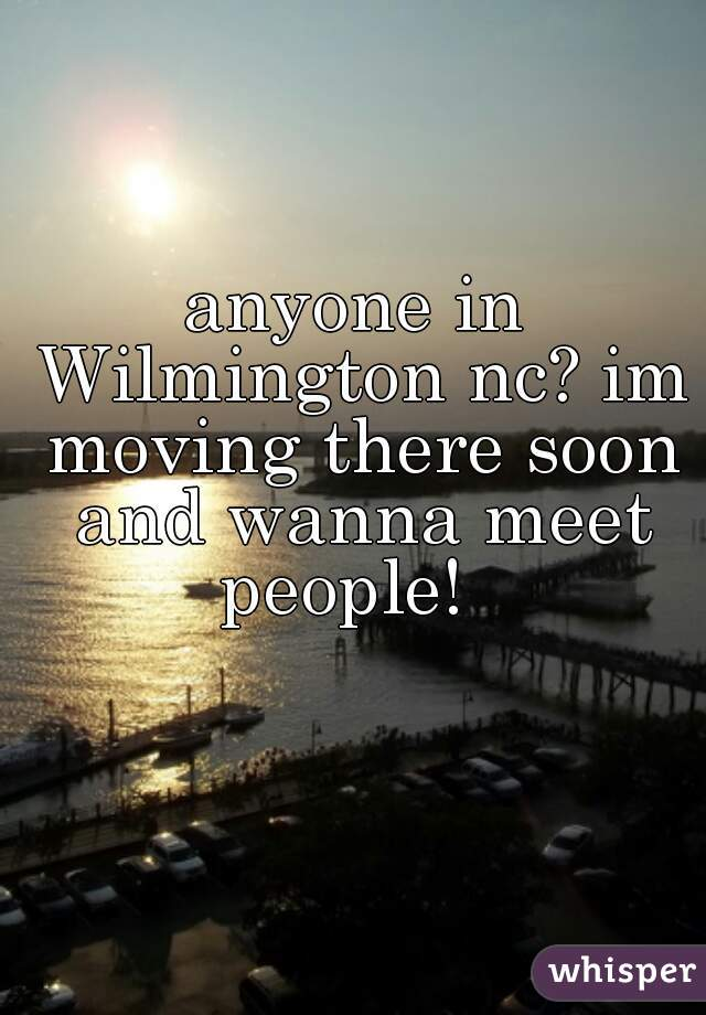 anyone in Wilmington nc? im moving there soon and wanna meet people!
