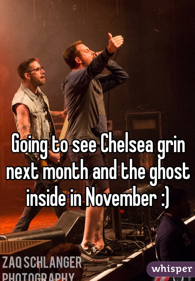 Going to see Chelsea grin next month and the ghost inside in November :)