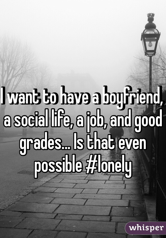 I want to have a boyfriend, a social life, a job, and good grades... Is that even possible #lonely