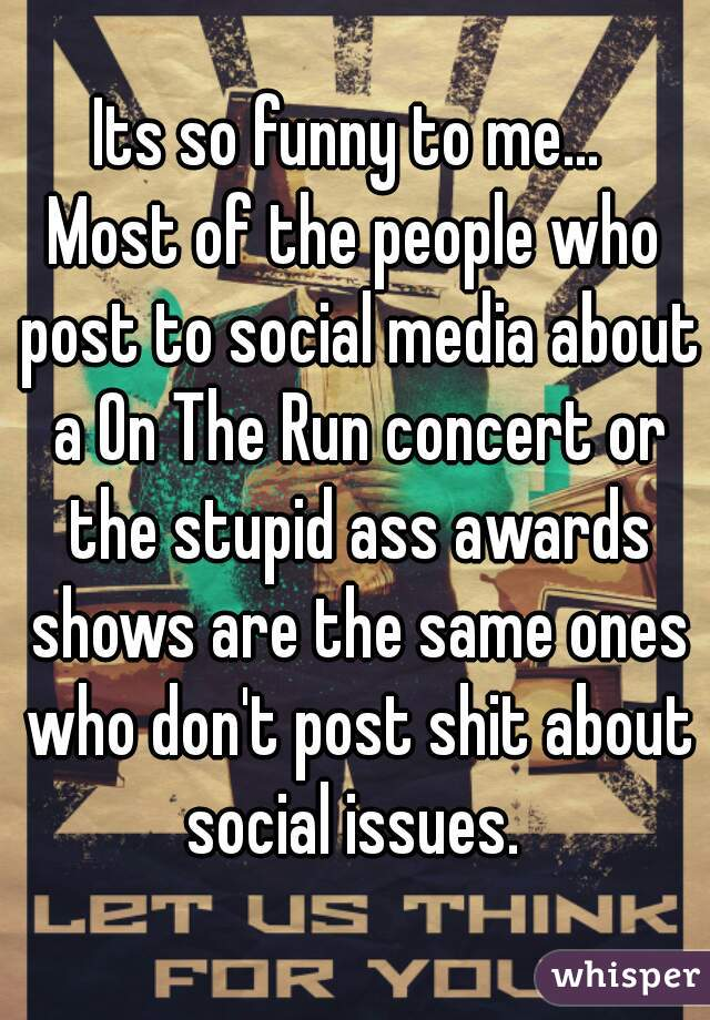 Its so funny to me...   Most of the people who post to social media about a On The Run concert or the stupid ass awards shows are the same ones who don't post shit about social issues.