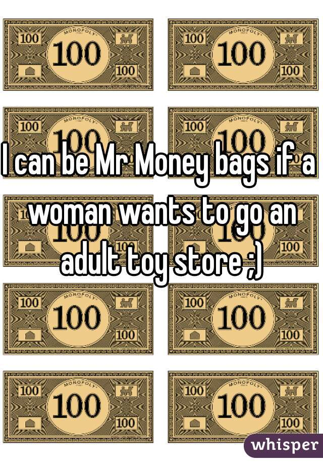 I can be Mr Money bags if a woman wants to go an adult toy store ;)