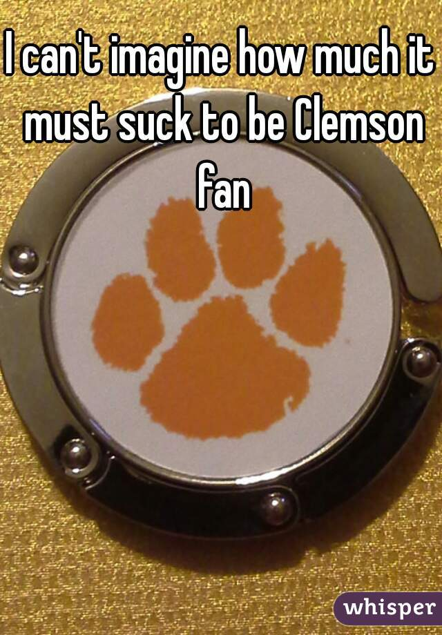 I can't imagine how much it must suck to be Clemson fan
