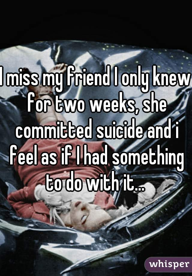 I miss my friend I only knew for two weeks, she committed suicide and i feel as if I had something to do with it...