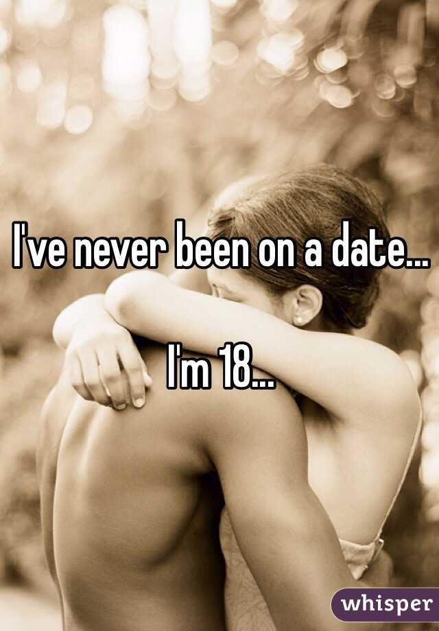 I've never been on a date...   I'm 18...