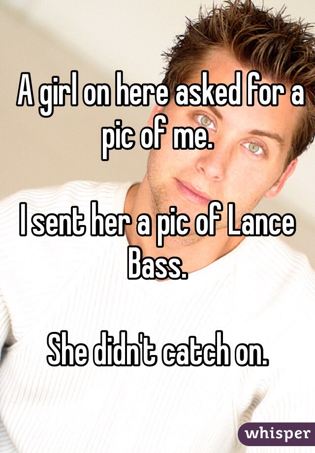 A girl on here asked for a pic of me.  I sent her a pic of Lance Bass.  She didn't catch on.