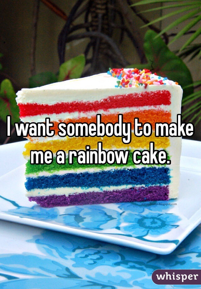 I want somebody to make me a rainbow cake.