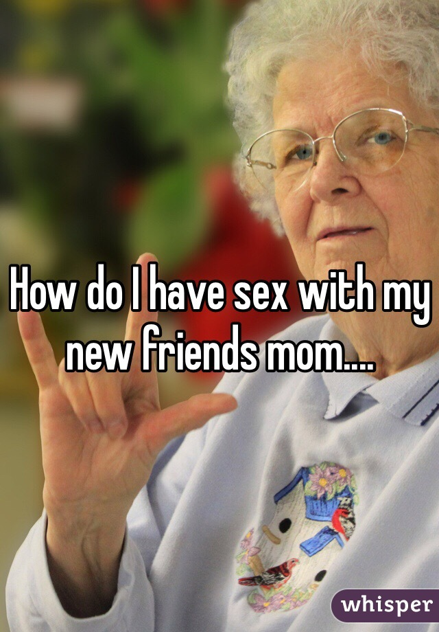 How do I have sex with my new friends mom....