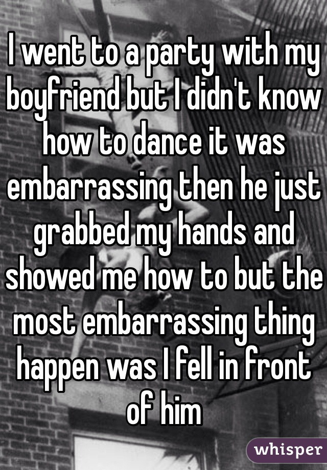 I went to a party with my boyfriend but I didn't know how to dance it was embarrassing then he just grabbed my hands and showed me how to but the most embarrassing thing happen was I fell in front of him