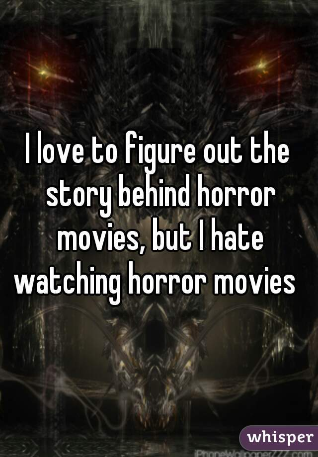 I love to figure out the story behind horror movies, but I hate watching horror movies