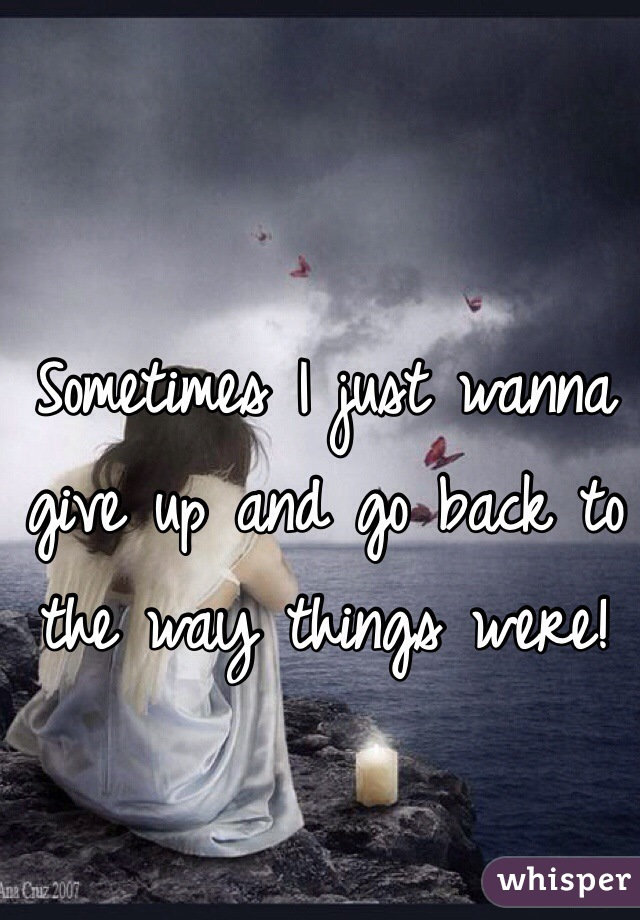 Sometimes I just wanna give up and go back to the way things were!
