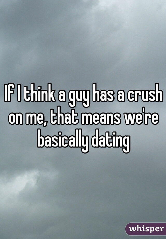 If I think a guy has a crush on me, that means we're  basically dating
