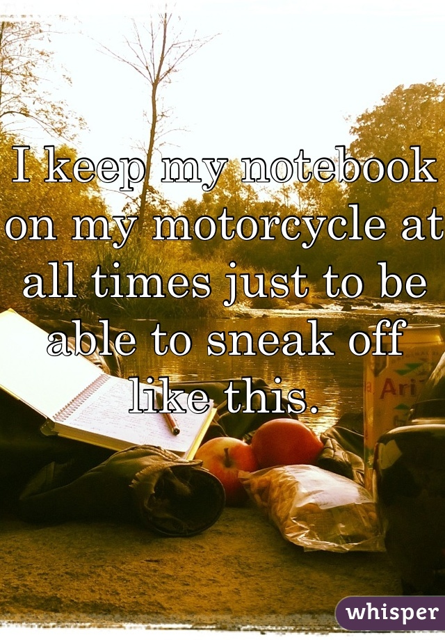 I keep my notebook on my motorcycle at all times just to be able to sneak off like this.