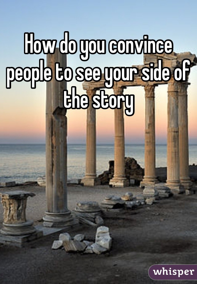 How do you convince people to see your side of the story