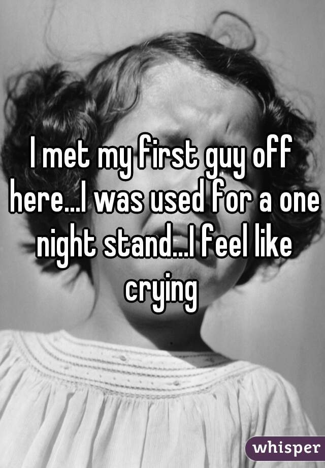 I met my first guy off here...I was used for a one night stand...I feel like crying