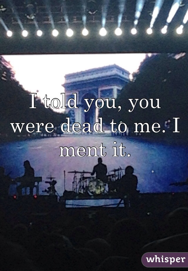 I told you, you were dead to me. I ment it.