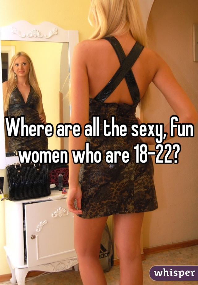 Where are all the sexy, fun women who are 18-22?