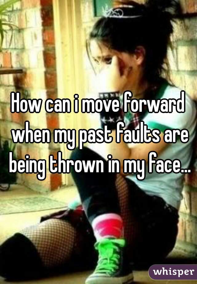 How can i move forward when my past faults are being thrown in my face...