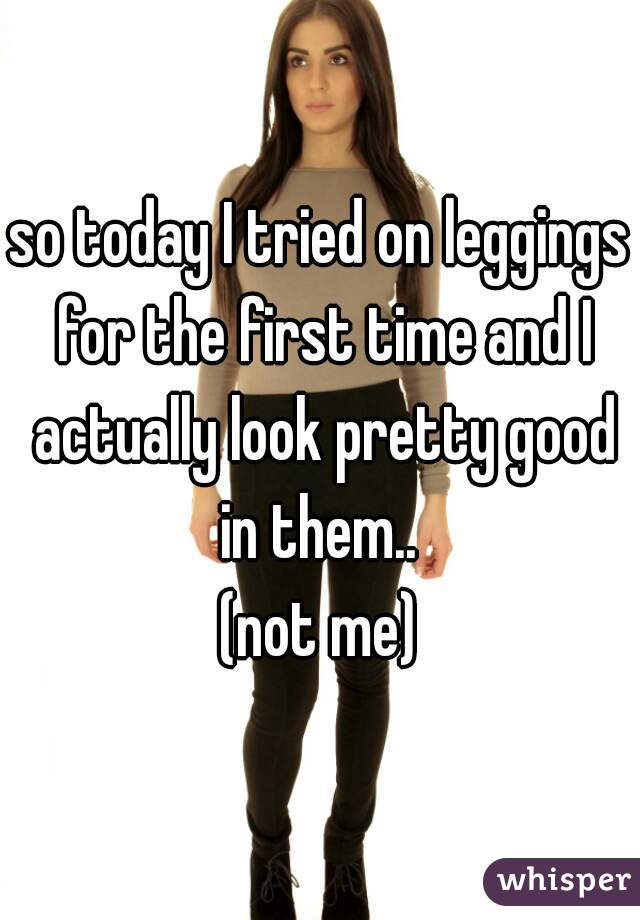 so today I tried on leggings for the first time and I actually look pretty good in them..  (not me)
