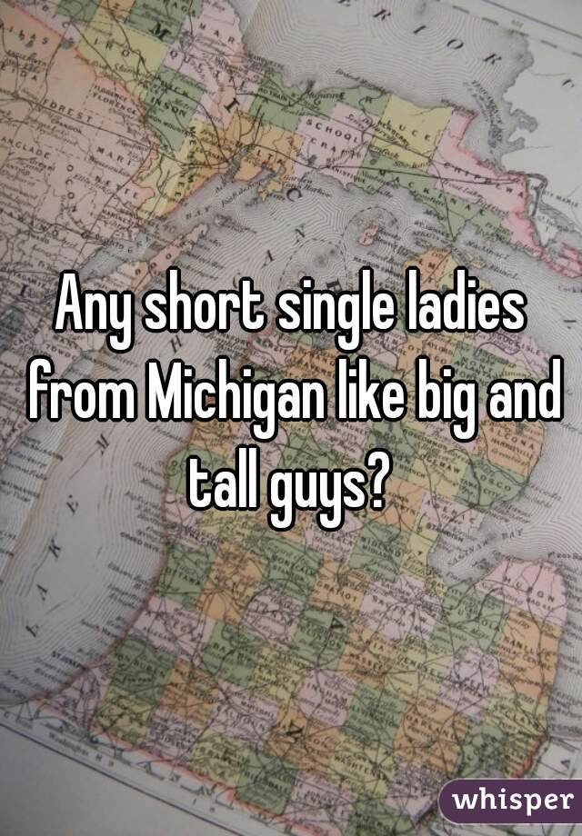 Any short single ladies from Michigan like big and tall guys?