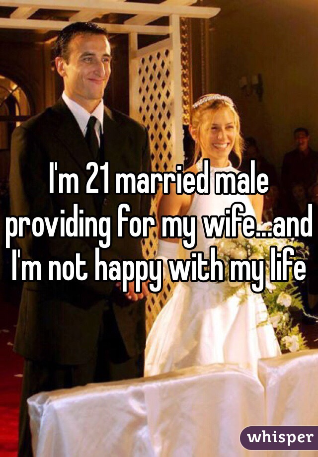 I'm 21 married male providing for my wife...and I'm not happy with my life