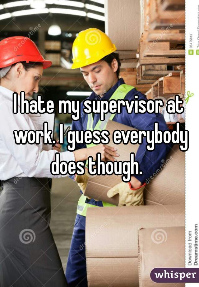 I hate my supervisor at work. I guess everybody does though.