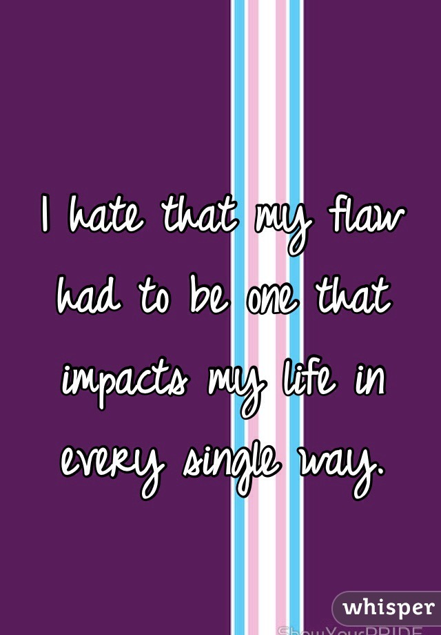 I hate that my flaw had to be one that impacts my life in every single way.