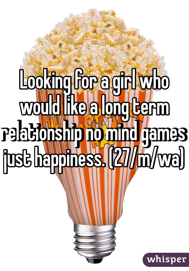 Looking for a girl who would like a long term relationship no mind games just happiness. (27/m/wa)