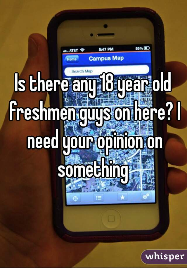 Is there any 18 year old freshmen guys on here? I need your opinion on something