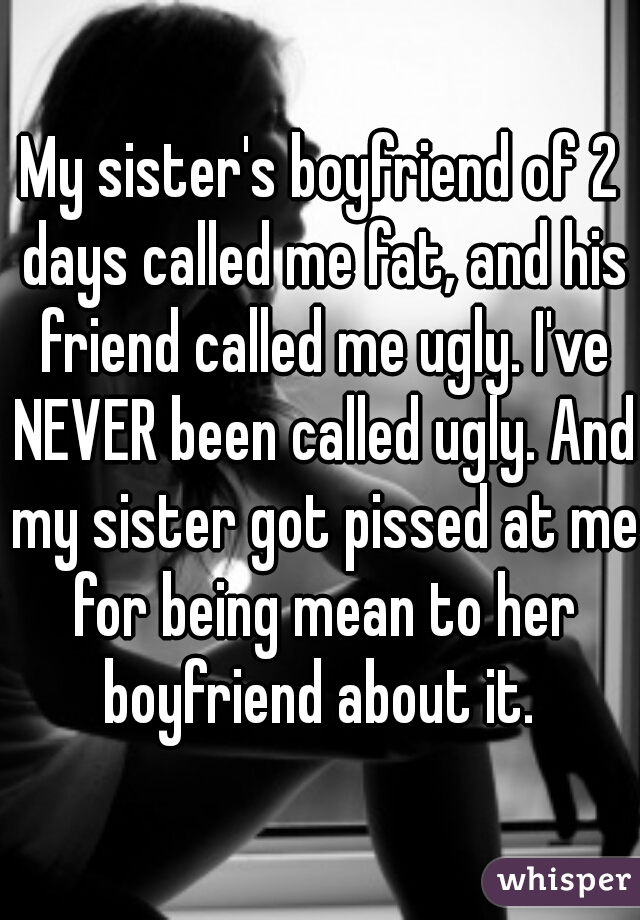 My sister's boyfriend of 2 days called me fat, and his friend called me ugly. I've NEVER been called ugly. And my sister got pissed at me for being mean to her boyfriend about it.
