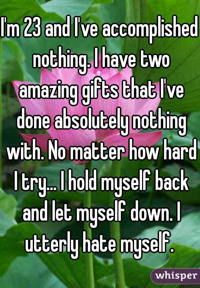 I'm 23 and I've accomplished nothing. I have two amazing gifts that I've done absolutely nothing with. No matter how hard I try... I hold myself back and let myself down. I utterly hate myself.